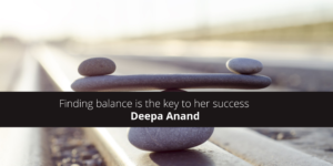 Deepa Anand Say That Finding balance is the key to her success